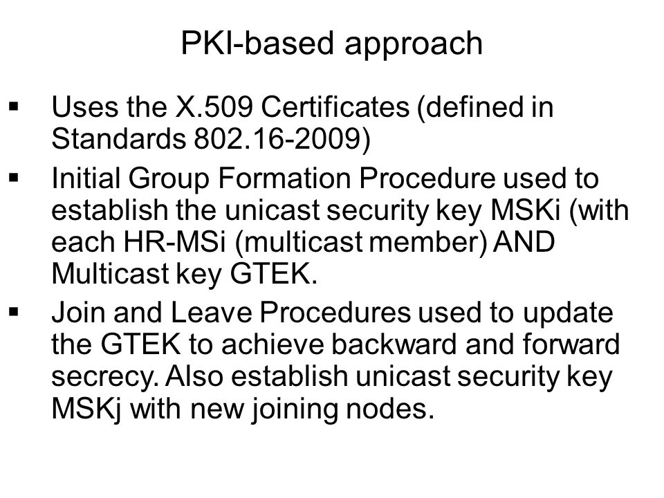 Uses the X.509 Certificates (defined in Standards 802.16-2009) Initial Group Formation Procedure used to establish the unicast security key MSKi (with each HR-MSi (multicast member) AND Multicast key GTEK.