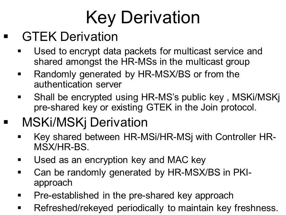 GTEK Derivation Used to encrypt data packets for multicast service and shared amongst the HR-MSs in the multicast group Randomly generated by HR-MSX/BS or from the authentication server Shall be encrypted using HR-MSs public key, MSKi/MSKj pre-shared key or existing GTEK in the Join protocol.