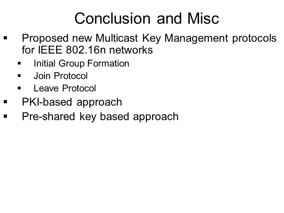 Proposed new Multicast Key Management protocols for IEEE 802.16n networks Initial Group Formation Join Protocol Leave Protocol PKI-based approach Pre-shared key based approach Conclusion and Misc