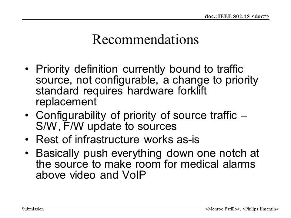 doc.: IEEE Submission, Recommendations Priority definition currently bound to traffic source, not configurable, a change to priority standard requires hardware forklift replacement Configurability of priority of source traffic – S/W, F/W update to sources Rest of infrastructure works as-is Basically push everything down one notch at the source to make room for medical alarms above video and VoIP
