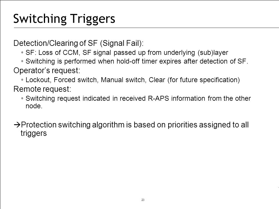 20 Switching Triggers Detection/Clearing of SF (Signal Fail): SF: Loss of CCM, SF signal passed up from underlying (sub)layer Switching is performed w