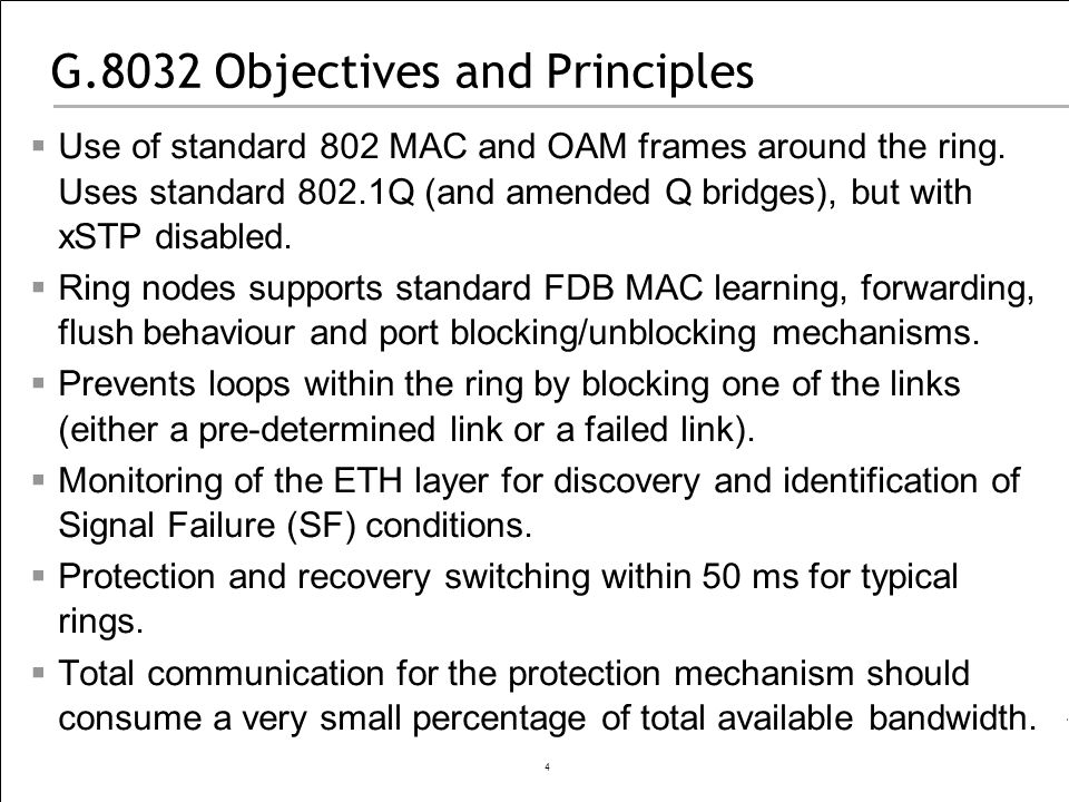 4 G.8032 Objectives and Principles Use of standard 802 MAC and OAM frames around the ring. Uses standard 802.1Q (and amended Q bridges), but with xSTP