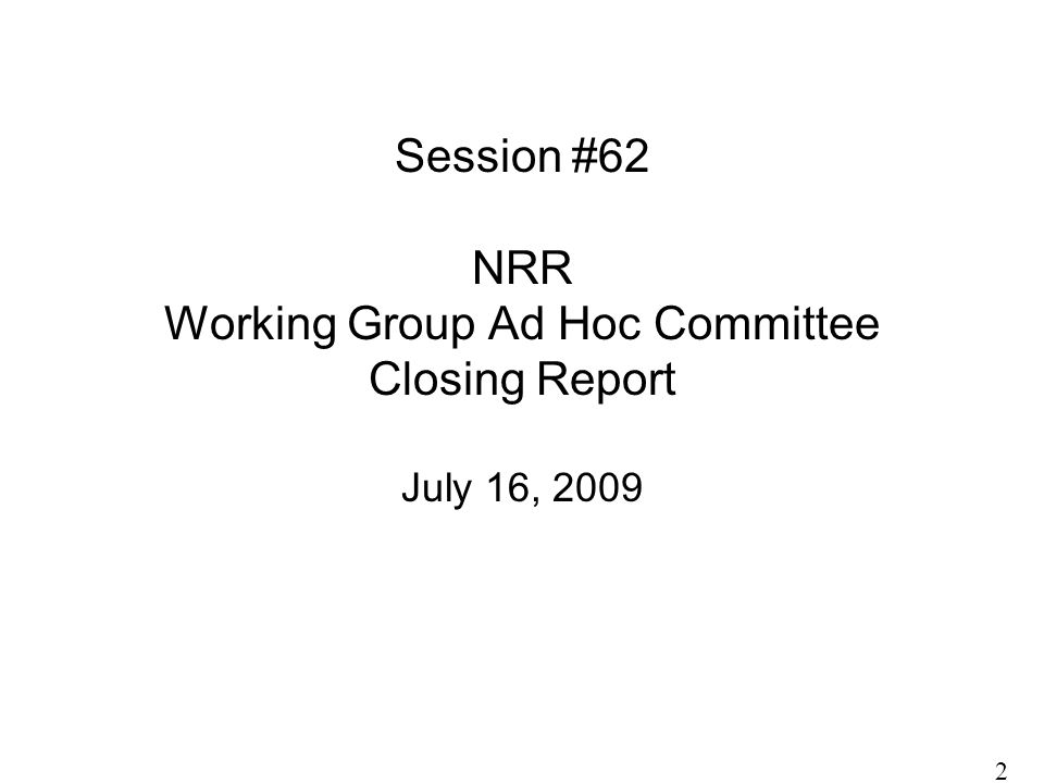 Session #62 NRR Working Group Ad Hoc Committee Closing Report July 16, 2009 2