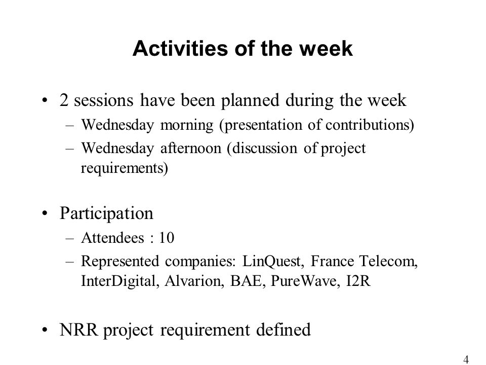 Activities of the week 2 sessions have been planned during the week –Wednesday morning (presentation of contributions) –Wednesday afternoon (discussion of project requirements) Participation –Attendees : 10 –Represented companies: LinQuest, France Telecom, InterDigital, Alvarion, BAE, PureWave, I2R NRR project requirement defined 4