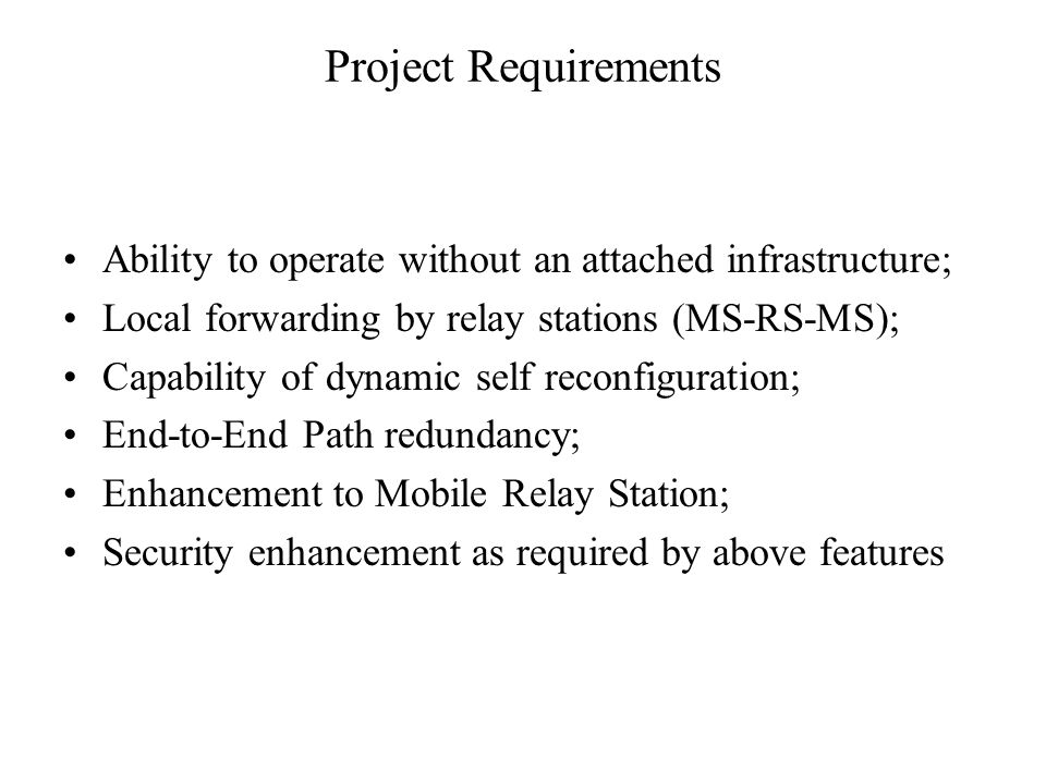 Project Requirements Ability to operate without an attached infrastructure; Local forwarding by relay stations (MS-RS-MS); Capability of dynamic self reconfiguration; End-to-End Path redundancy; Enhancement to Mobile Relay Station; Security enhancement as required by above features