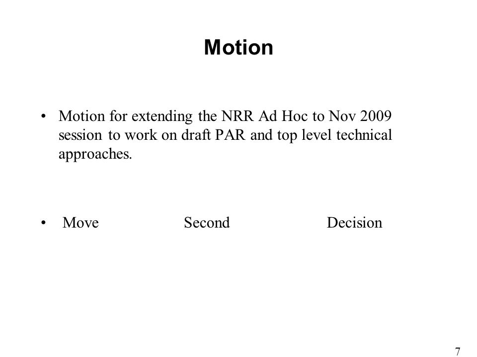 Motion Motion for extending the NRR Ad Hoc to Nov 2009 session to work on draft PAR and top level technical approaches. MoveSecondDecision 7