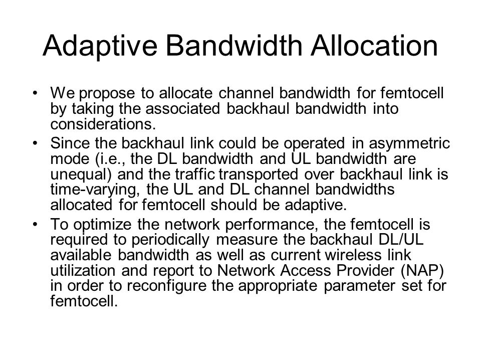 Adaptive Bandwidth Allocation We propose to allocate channel bandwidth for femtocell by taking the associated backhaul bandwidth into considerations.