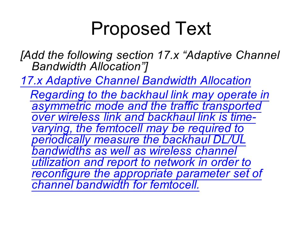 Proposed Text [Add the following section 17.x Adaptive Channel Bandwidth Allocation] 17.x Adaptive Channel Bandwidth Allocation Regarding to the backhaul link may operate in asymmetric mode and the traffic transported over wireless link and backhaul link is time- varying, the femtocell may be required to periodically measure the backhaul DL/UL bandwidths as well as wireless channel utilization and report to network in order to reconfigure the appropriate parameter set of channel bandwidth for femtocell.