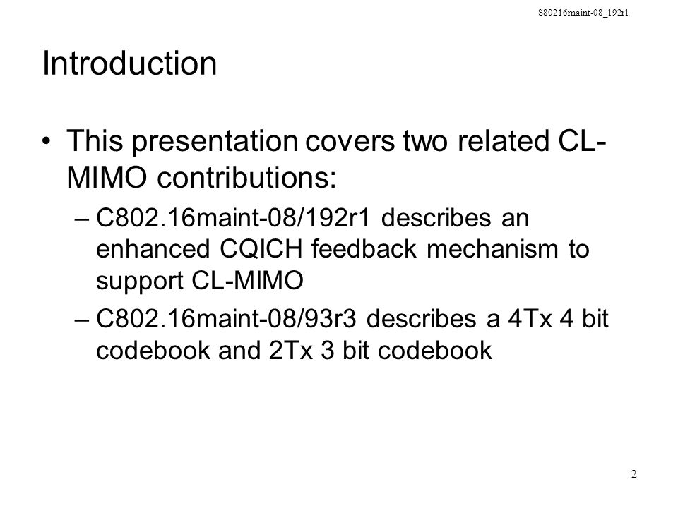 S80216maint-08_192r1 3 Problem Statement The current 802.16e standard doesnt provide a complete CL MIMO solution –The feedback mechanisms are not very well defined or missing essential elements The current CQICH feedback mechanism doesnt provide flexibility for feeding back multiple bands Requires the use of Feedback Header signalling which has robustness/overhead limitations –The codebooks provided for 4 antenna BS are: Too small (3bit) with suboptimal performance Complex to implement (6bit) with small performance gain Not suitable for correlated antennas