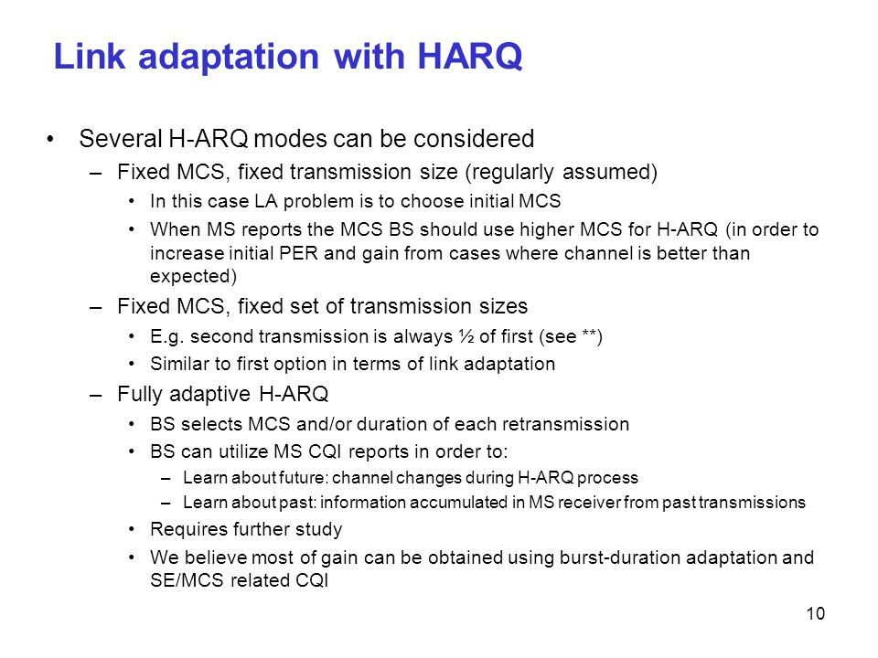 10 Link adaptation with HARQ Several H-ARQ modes can be considered –Fixed MCS, fixed transmission size (regularly assumed) In this case LA problem is to choose initial MCS When MS reports the MCS BS should use higher MCS for H-ARQ (in order to increase initial PER and gain from cases where channel is better than expected) –Fixed MCS, fixed set of transmission sizes E.g.