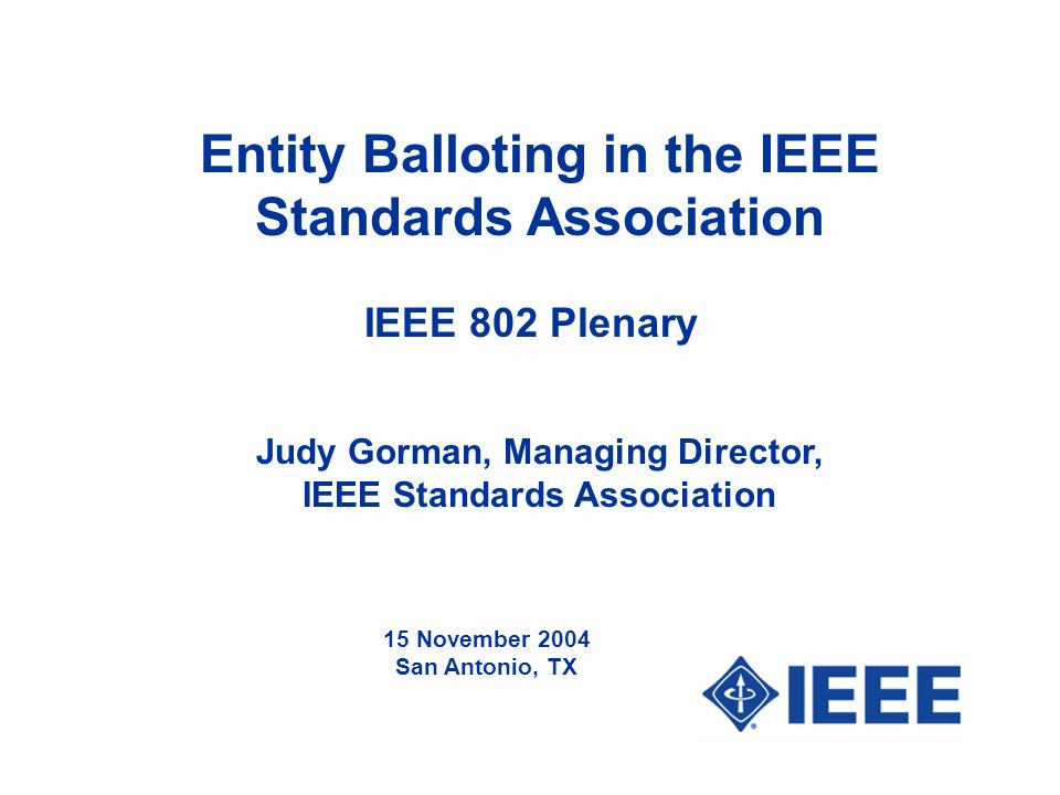 Entity Balloting in the IEEE Standards Association Judy Gorman, Managing Director, IEEE Standards Association IEEE 802 Plenary 15 November 2004 San Antonio, TX