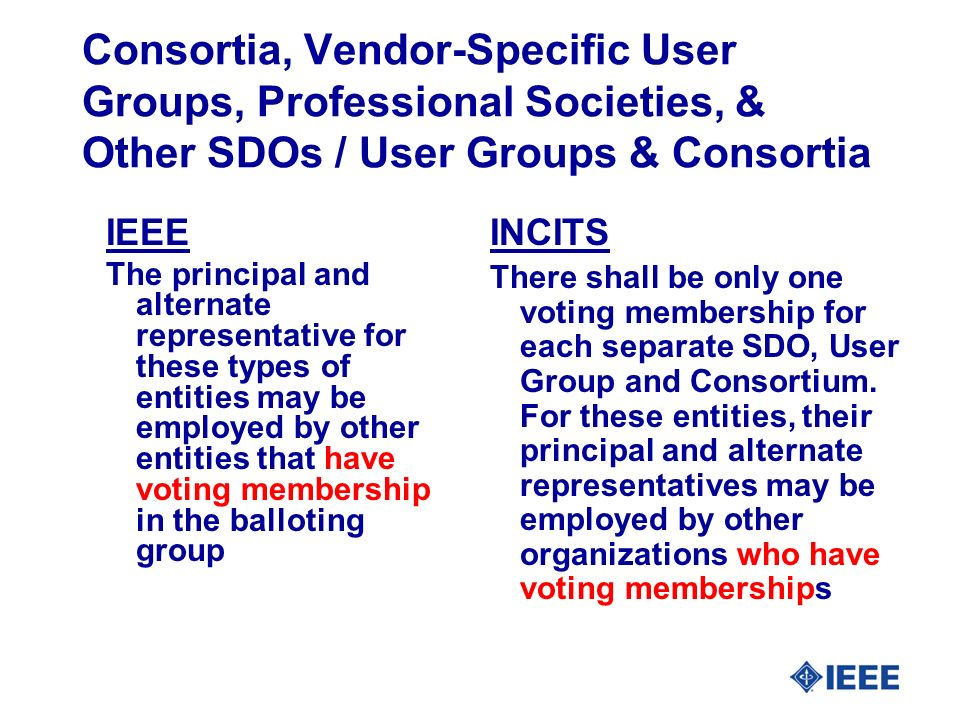 Consortia, Vendor-Specific User Groups, Professional Societies, & Other SDOs / User Groups & Consortia IEEE The principal and alternate representative for these types of entities may be employed by other entities that have voting membership in the balloting group INCITS There shall be only one voting membership for each separate SDO, User Group and Consortium.