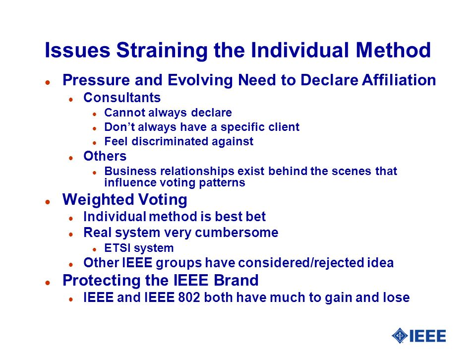 Issues Straining the Individual Method l Pressure and Evolving Need to Declare Affiliation l Consultants l Cannot always declare l Dont always have a specific client l Feel discriminated against l Others l Business relationships exist behind the scenes that influence voting patterns l Weighted Voting l Individual method is best bet l Real system very cumbersome l ETSI system l Other IEEE groups have considered/rejected idea l Protecting the IEEE Brand l IEEE and IEEE 802 both have much to gain and lose