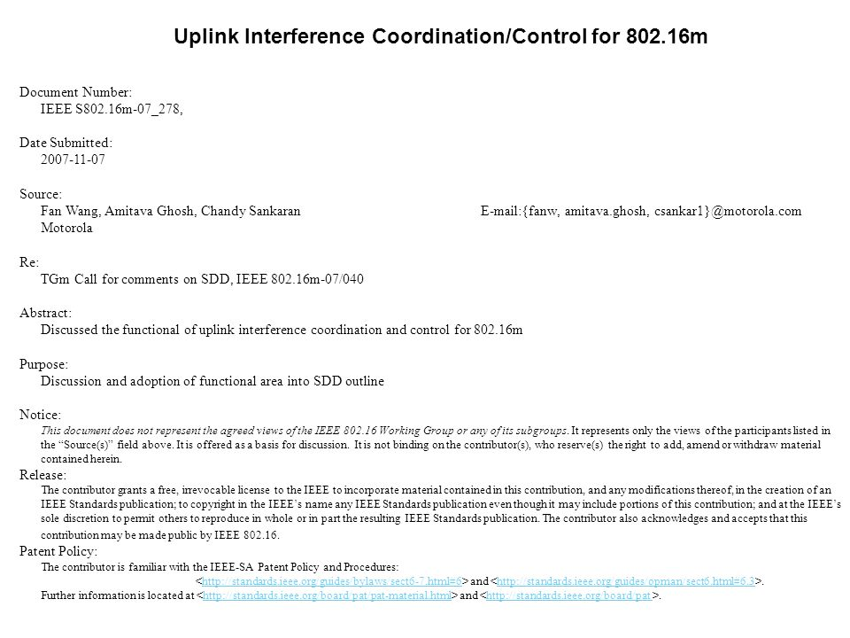 Uplink Interference Coordination/Control for 802.16m Document Number: IEEE S802.16m-07_278, Date Submitted: 2007-11-07 Source: Fan Wang, Amitava Ghosh, Chandy Sankaran E-mail:{fanw, amitava.ghosh, csankar1}@motorola.com Motorola Re: TGm Call for comments on SDD, IEEE 802.16m-07/040 Abstract: Discussed the functional of uplink interference coordination and control for 802.16m Purpose: Discussion and adoption of functional area into SDD outline Notice: This document does not represent the agreed views of the IEEE 802.16 Working Group or any of its subgroups.