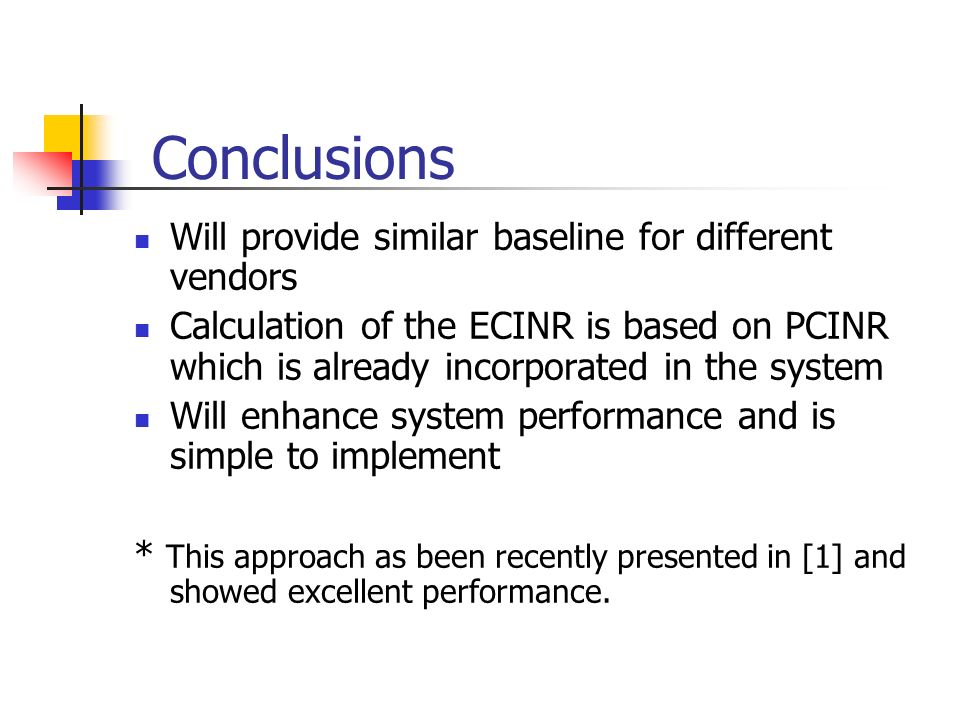 Conclusions Will provide similar baseline for different vendors Calculation of the ECINR is based on PCINR which is already incorporated in the system Will enhance system performance and is simple to implement * This approach as been recently presented in [1] and showed excellent performance.