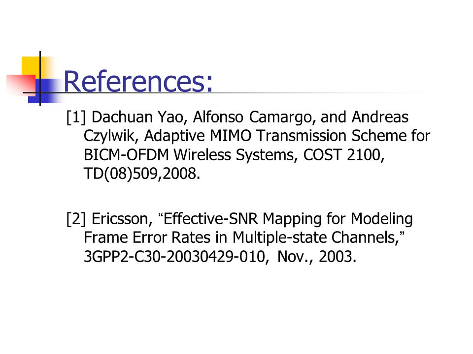 References: [1] Dachuan Yao, Alfonso Camargo, and Andreas Czylwik, Adaptive MIMO Transmission Scheme for BICM-OFDM Wireless Systems, COST 2100, TD(08)