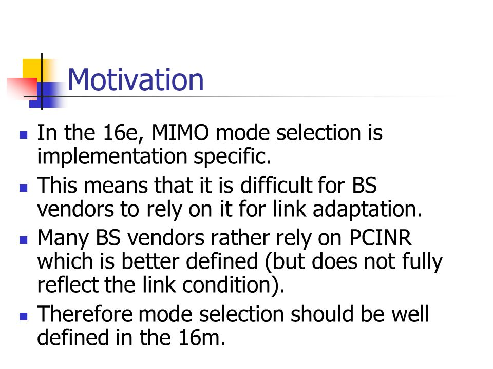 Motivation In the 16e, MIMO mode selection is implementation specific. This means that it is difficult for BS vendors to rely on it for link adaptatio