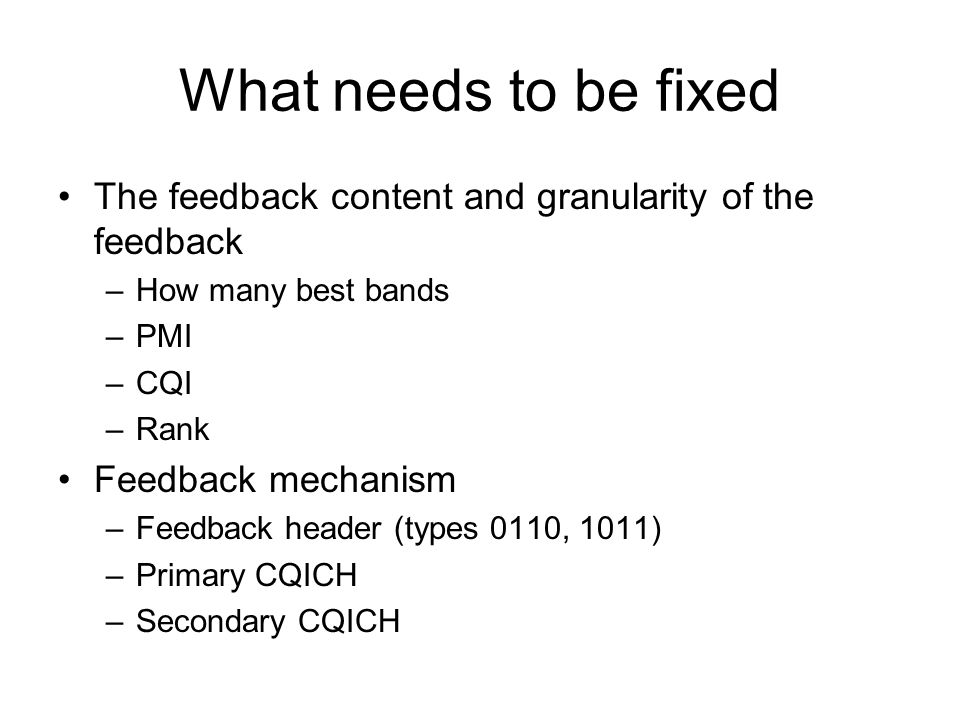 What needs to be fixed The feedback content and granularity of the feedback –How many best bands –PMI –CQI –Rank Feedback mechanism –Feedback header (