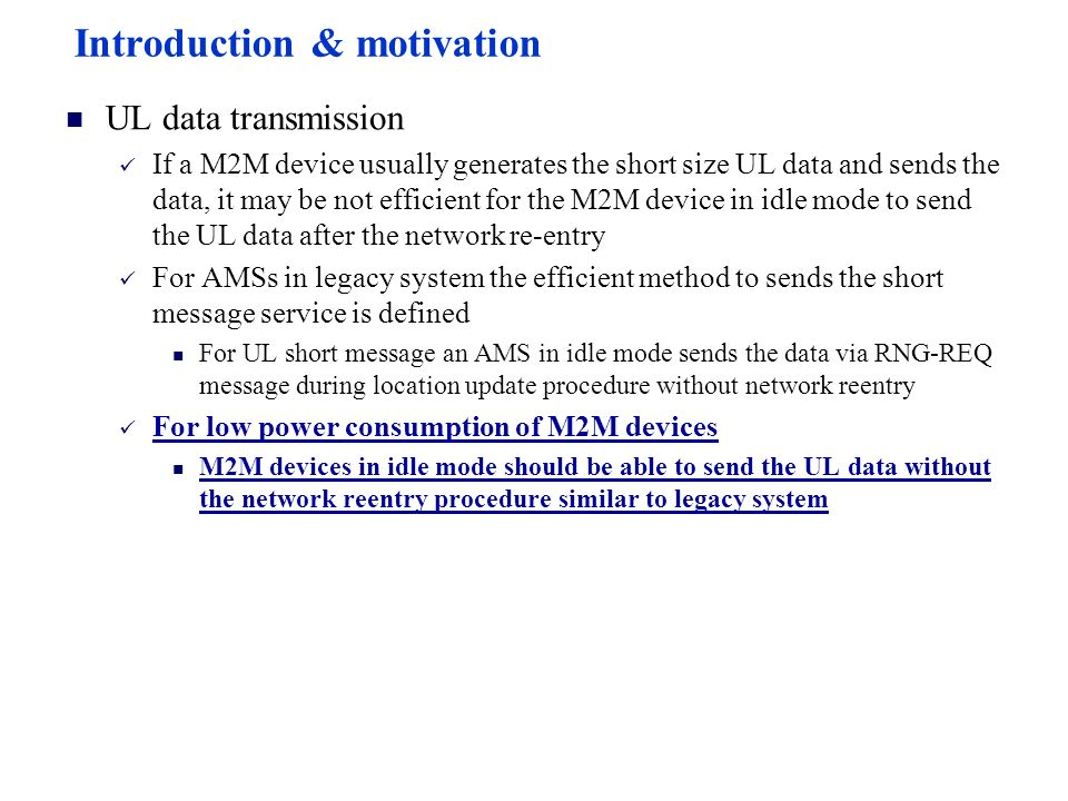 Introduction & motivation UL data transmission If a M2M device usually generates the short size UL data and sends the data, it may be not efficient for the M2M device in idle mode to send the UL data after the network re-entry For AMSs in legacy system the efficient method to sends the short message service is defined For UL short message an AMS in idle mode sends the data via RNG-REQ message during location update procedure without network reentry For low power consumption of M2M devices M2M devices in idle mode should be able to send the UL data without the network reentry procedure similar to legacy system