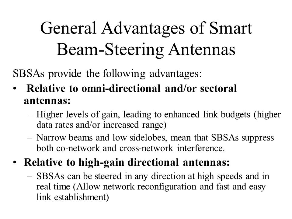 General Advantages of Smart Beam-Steering Antennas SBSAs provide the following advantages: Relative to omni-directional and/or sectoral antennas: –Higher levels of gain, leading to enhanced link budgets (higher data rates and/or increased range) –Narrow beams and low sidelobes, mean that SBSAs suppress both co-network and cross-network interference.