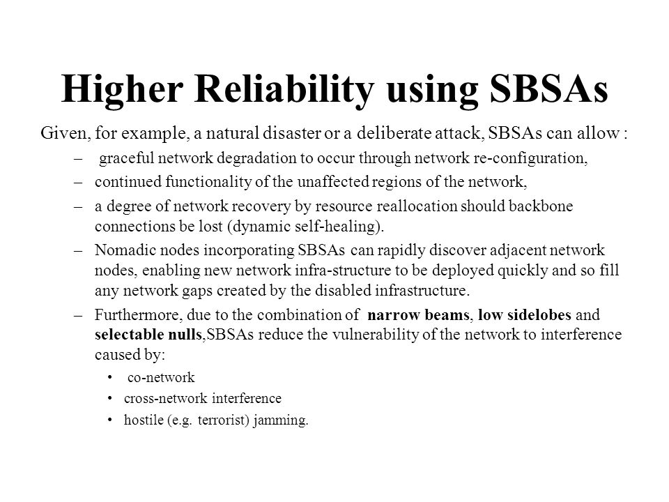 Higher Reliability using SBSAs Given, for example, a natural disaster or a deliberate attack, SBSAs can allow : – graceful network degradation to occu