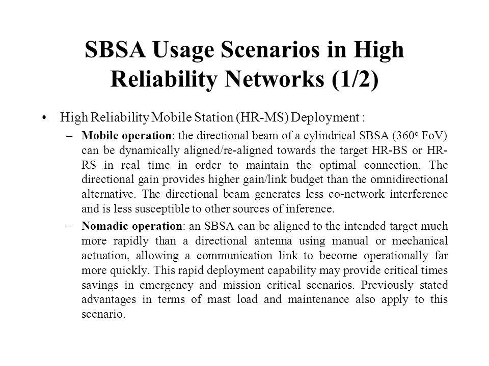 SBSA Usage Scenarios in High Reliability Networks (1/2) High Reliability Mobile Station (HR-MS) Deployment : –Mobile operation: the directional beam of a cylindrical SBSA (360 o FoV) can be dynamically aligned/re-aligned towards the target HR-BS or HR- RS in real time in order to maintain the optimal connection.