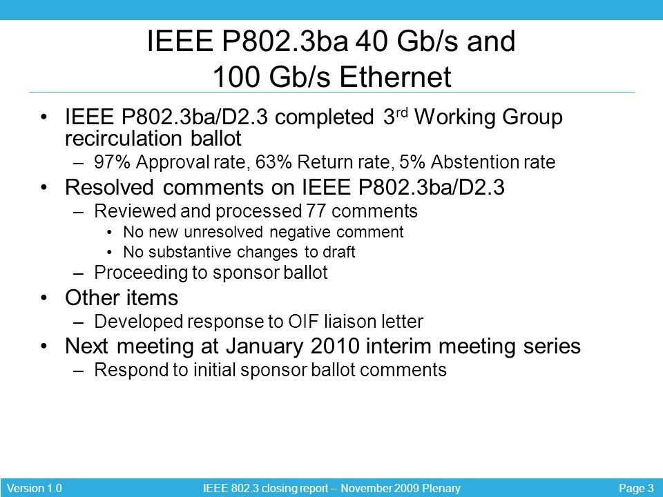 Page 3Version 1.0 IEEE 802.3 closing report – November 2009 Plenary IEEE P802.3ba 40 Gb/s and 100 Gb/s Ethernet IEEE P802.3ba/D2.3 completed 3 rd Work