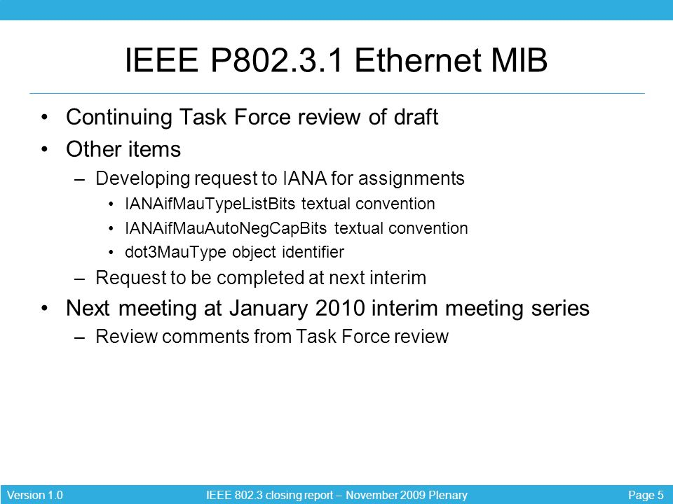 Page 5Version 1.0 IEEE closing report – November 2009 Plenary IEEE P Ethernet MIB Continuing Task Force review of draft Other items –Developing request to IANA for assignments IANAifMauTypeListBits textual convention IANAifMauAutoNegCapBits textual convention dot3MauType object identifier –Request to be completed at next interim Next meeting at January 2010 interim meeting series –Review comments from Task Force review