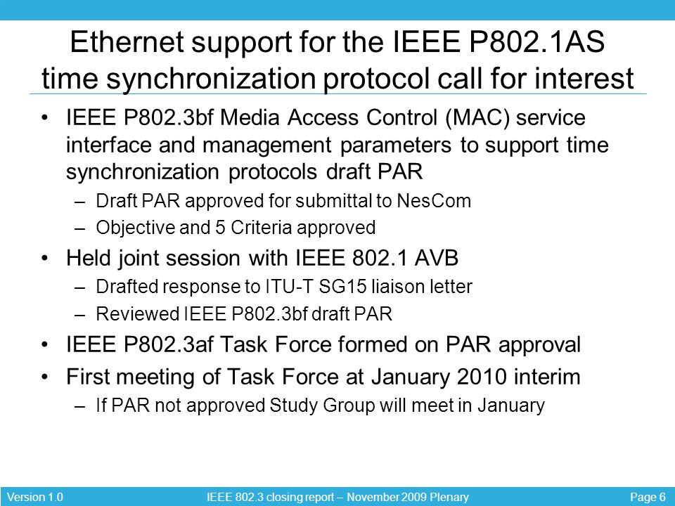 Page 6Version 1.0 IEEE closing report – November 2009 Plenary Ethernet support for the IEEE P802.1AS time synchronization protocol call for interest IEEE P802.3bf Media Access Control (MAC) service interface and management parameters to support time synchronization protocols draft PAR –Draft PAR approved for submittal to NesCom –Objective and 5 Criteria approved Held joint session with IEEE AVB –Drafted response to ITU-T SG15 liaison letter –Reviewed IEEE P802.3bf draft PAR IEEE P802.3af Task Force formed on PAR approval First meeting of Task Force at January 2010 interim –If PAR not approved Study Group will meet in January
