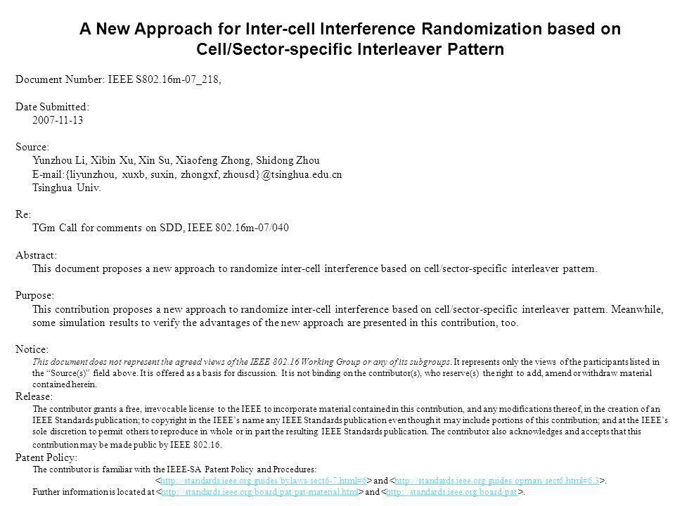 A New Approach for Inter-cell Interference Randomization based on Cell/Sector-specific Interleaver Pattern Document Number: IEEE S802.16m-07_218, Date Submitted: 2007-11-13 Source: Yunzhou Li, Xibin Xu, Xin Su, Xiaofeng Zhong, Shidong Zhou E-mail:{liyunzhou, xuxb, suxin, zhongxf, zhousd}@tsinghua.edu.cn Tsinghua Univ.