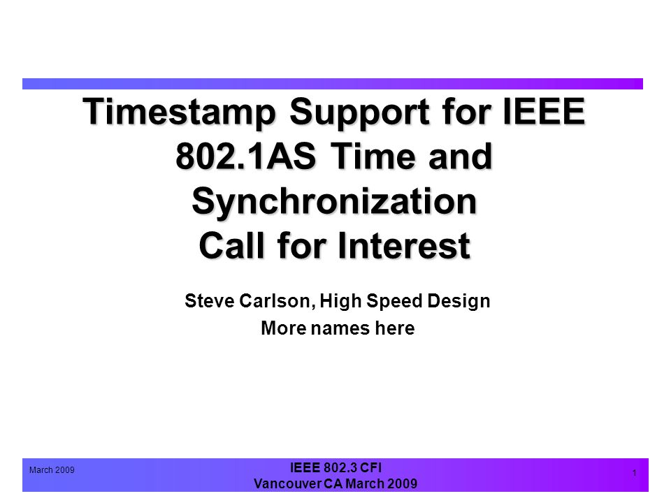 IEEE 802.3 CFI Vancouver CA March 2009 March 2009 1 Timestamp Support for IEEE 802.1AS Time and Synchronization Call for Interest Steve Carlson, High Speed Design More names here