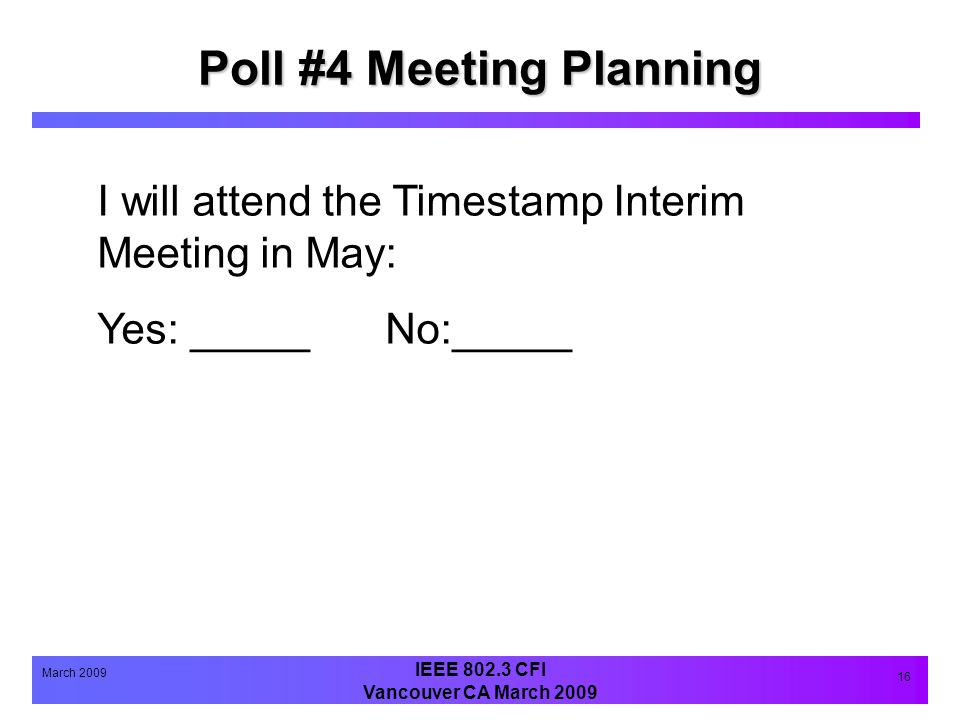 IEEE 802.3 CFI Vancouver CA March 2009 March 2009 16 Poll #4 Meeting Planning I will attend the Timestamp Interim Meeting in May: Yes: _____No:_____