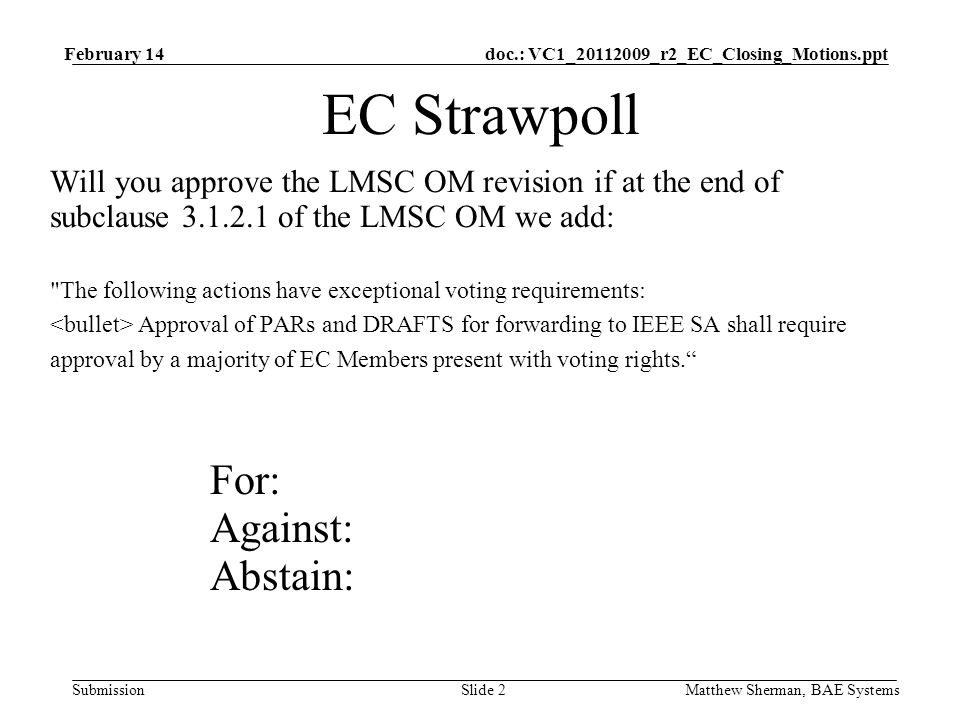 doc.: VC1_20112009_r2_EC_Closing_Motions.ppt Submission February 14 Matthew Sherman, BAE SystemsSlide 2 EC Strawpoll Will you approve the LMSC OM revision if at the end of subclause 3.1.2.1 of the LMSC OM we add: The following actions have exceptional voting requirements: Approval of PARs and DRAFTS for forwarding to IEEE SA shall require approval by a majority of EC Members present with voting rights.