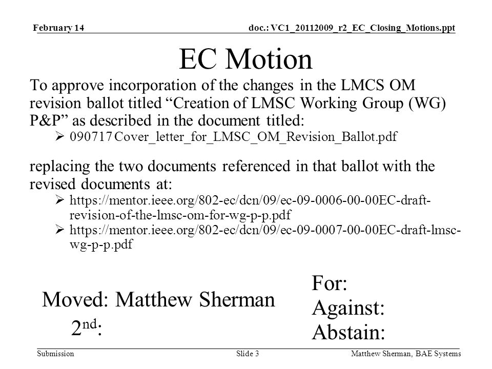 doc.: VC1_20112009_r2_EC_Closing_Motions.ppt Submission February 14 Matthew Sherman, BAE SystemsSlide 3 EC Motion To approve incorporation of the changes in the LMCS OM revision ballot titled Creation of LMSC Working Group (WG) P&P as described in the document titled: 090717 Cover_letter_for_LMSC_OM_Revision_Ballot.pdf replacing the two documents referenced in that ballot with the revised documents at: https://mentor.ieee.org/802-ec/dcn/09/ec-09-0006-00-00EC-draft- revision-of-the-lmsc-om-for-wg-p-p.pdf https://mentor.ieee.org/802-ec/dcn/09/ec-09-0007-00-00EC-draft-lmsc- wg-p-p.pdf For: Against: Abstain: Moved: Matthew Sherman 2 nd :