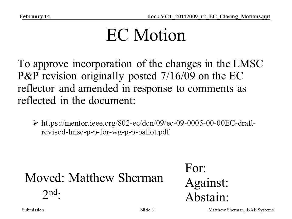 doc.: VC1_20112009_r2_EC_Closing_Motions.ppt Submission February 14 Matthew Sherman, BAE SystemsSlide 5 EC Motion To approve incorporation of the changes in the LMSC P&P revision originally posted 7/16/09 on the EC reflector and amended in response to comments as reflected in the document: https://mentor.ieee.org/802-ec/dcn/09/ec-09-0005-00-00EC-draft- revised-lmsc-p-p-for-wg-p-p-ballot.pdf For: Against: Abstain: Moved: Matthew Sherman 2 nd :