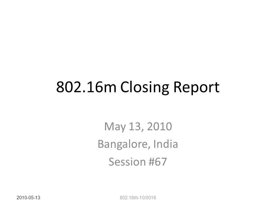 802.16m Closing Report May 13, 2010 Bangalore, India Session #67 802.16m-10/0016 2010-05-13