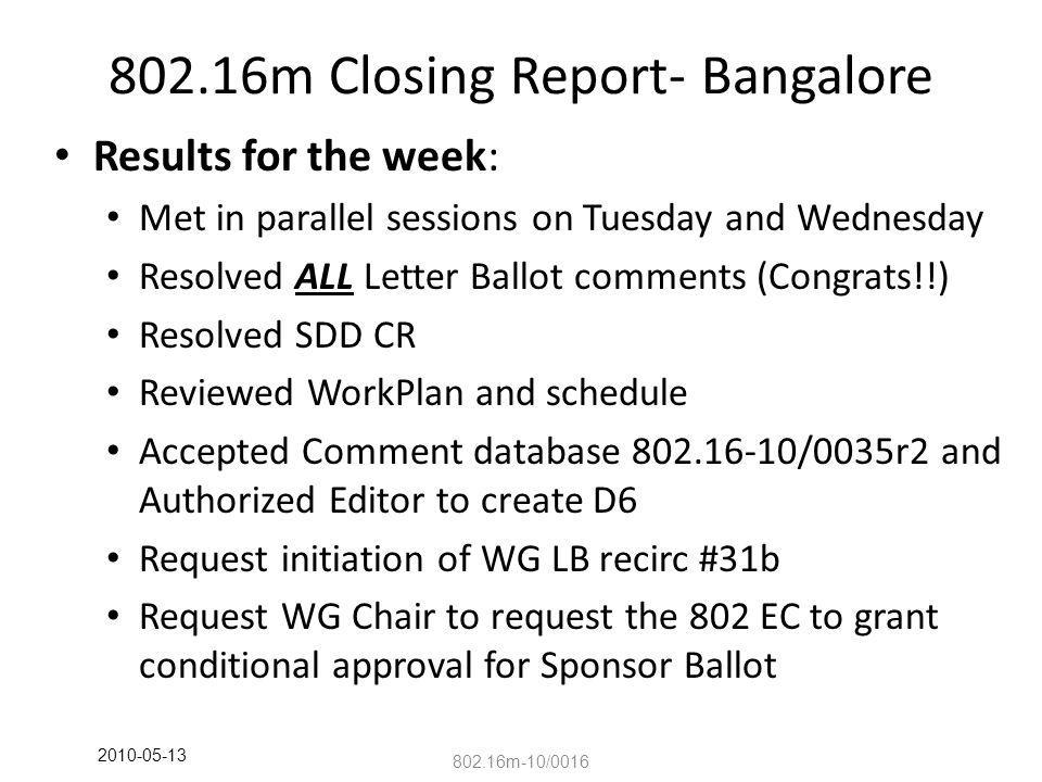 802.16m Closing Report- Bangalore Results for the week: Met in parallel sessions on Tuesday and Wednesday Resolved ALL Letter Ballot comments (Congrats!!) Resolved SDD CR Reviewed WorkPlan and schedule Accepted Comment database 802.16-10/0035r2 and Authorized Editor to create D6 Request initiation of WG LB recirc #31b Request WG Chair to request the 802 EC to grant conditional approval for Sponsor Ballot 802.16m-10/0016 2010-05-13