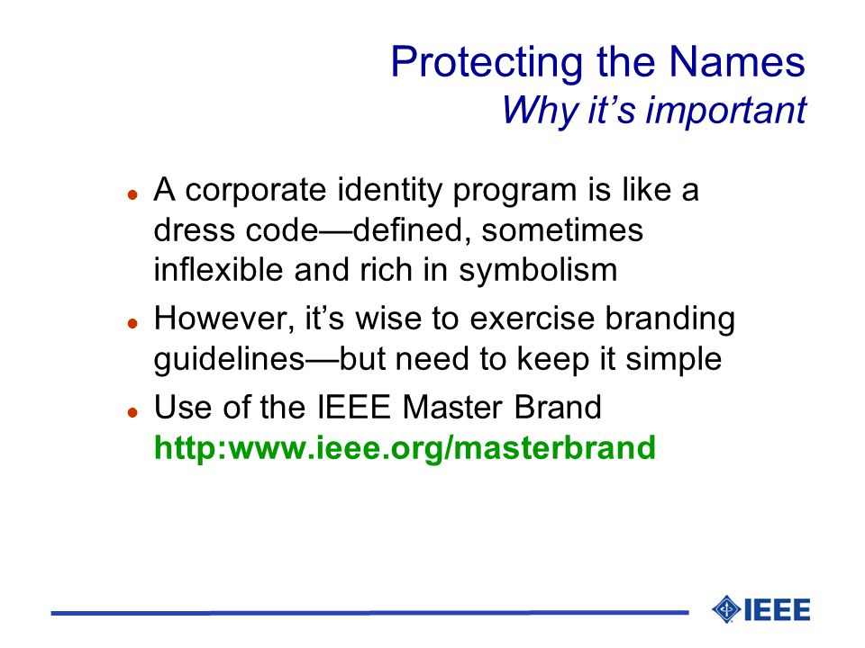 Protecting the Names Why its important l A corporate identity program is like a dress codedefined, sometimes inflexible and rich in symbolism l However, its wise to exercise branding guidelinesbut need to keep it simple l Use of the IEEE Master Brand http:www.ieee.org/masterbrand