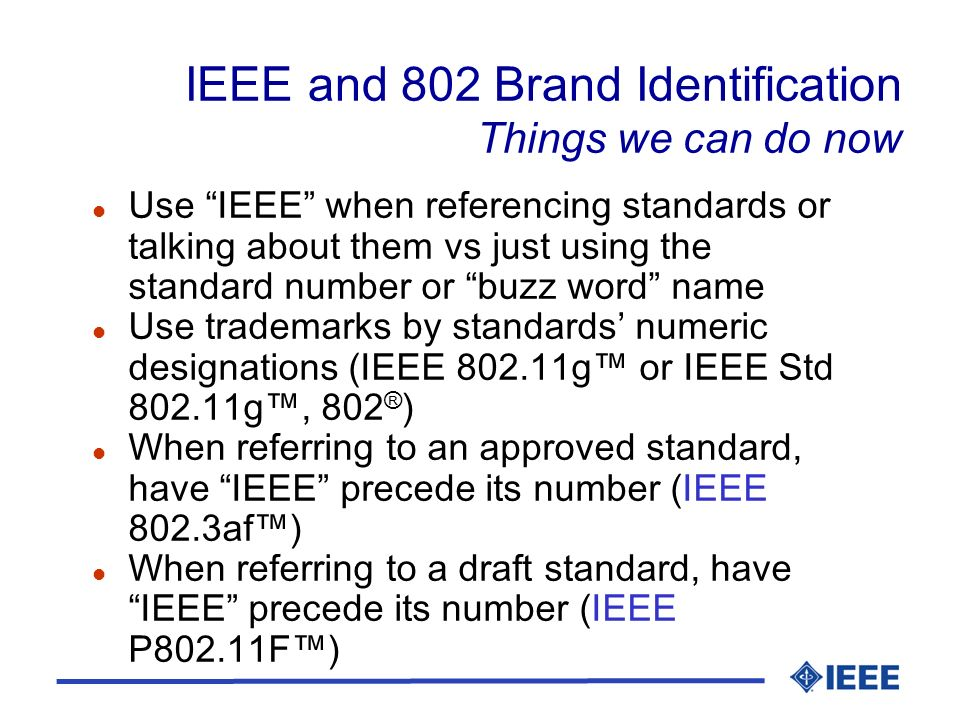 IEEE and 802 Brand Identification Things we can do now l Use IEEE when referencing standards or talking about them vs just using the standard number or buzz word name l Use trademarks by standards numeric designations (IEEE g or IEEE Std g, 802 ® ) l When referring to an approved standard, have IEEE precede its number (IEEE 802.3af) l When referring to a draft standard, have IEEE precede its number (IEEE P802.11F)