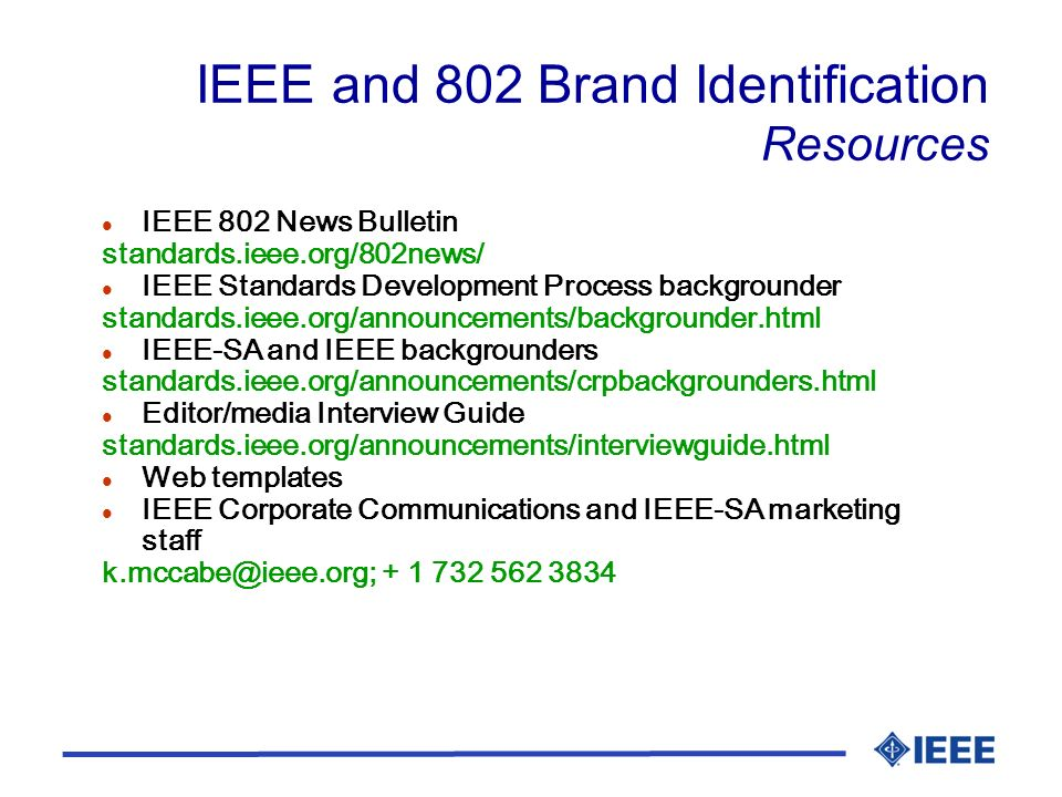 IEEE and 802 Brand Identification Resources l IEEE 802 News Bulletin standards.ieee.org/802news/ l IEEE Standards Development Process backgrounder standards.ieee.org/announcements/backgrounder.html l IEEE-SA and IEEE backgrounders standards.ieee.org/announcements/crpbackgrounders.html l Editor/media Interview Guide standards.ieee.org/announcements/interviewguide.html l Web templates l IEEE Corporate Communications and IEEE-SA marketing staff