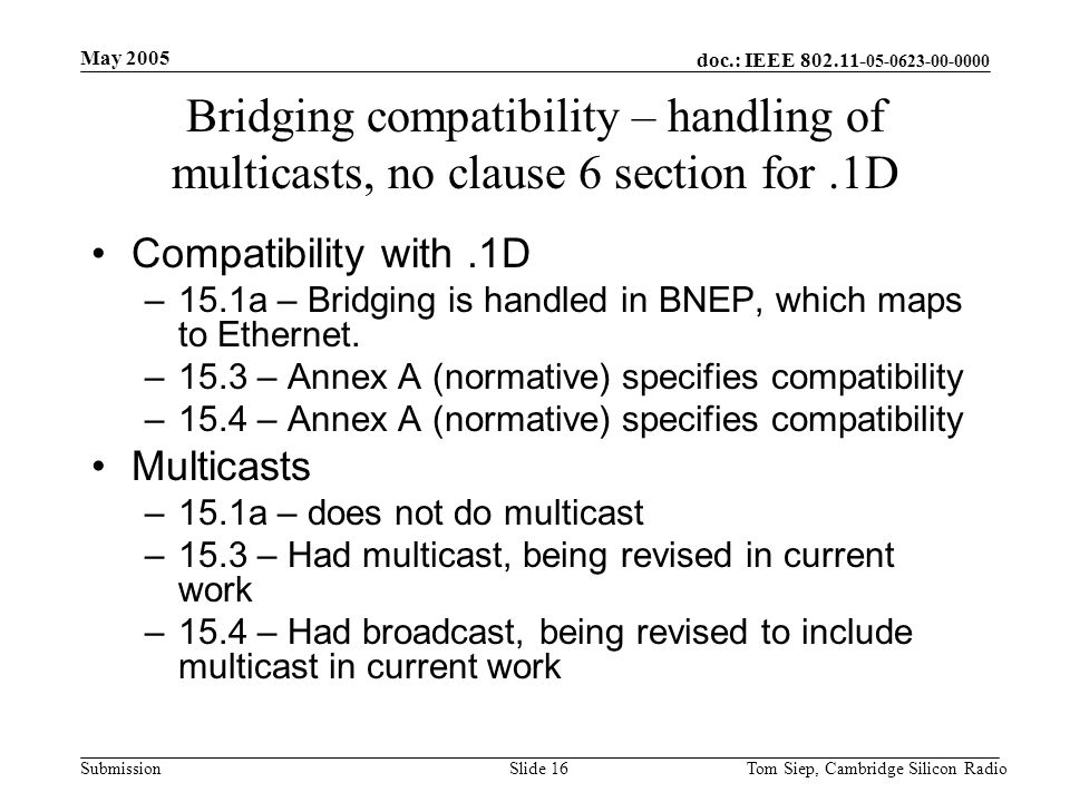 doc.: IEEE 802.11- 05-0623-00-0000 Submission May 2005 Tom Siep, Cambridge Silicon RadioSlide 16 Bridging compatibility – handling of multicasts, no clause 6 section for.1D Compatibility with.1D –15.1a – Bridging is handled in BNEP, which maps to Ethernet.