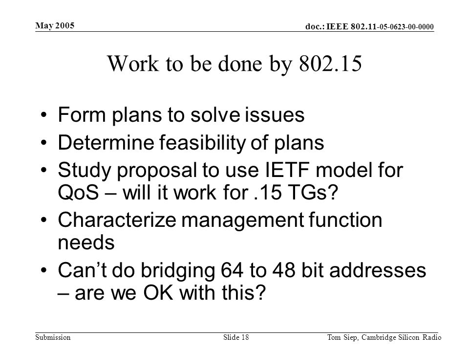 doc.: IEEE 802.11- 05-0623-00-0000 Submission May 2005 Tom Siep, Cambridge Silicon RadioSlide 18 Work to be done by 802.15 Form plans to solve issues Determine feasibility of plans Study proposal to use IETF model for QoS – will it work for.15 TGs.