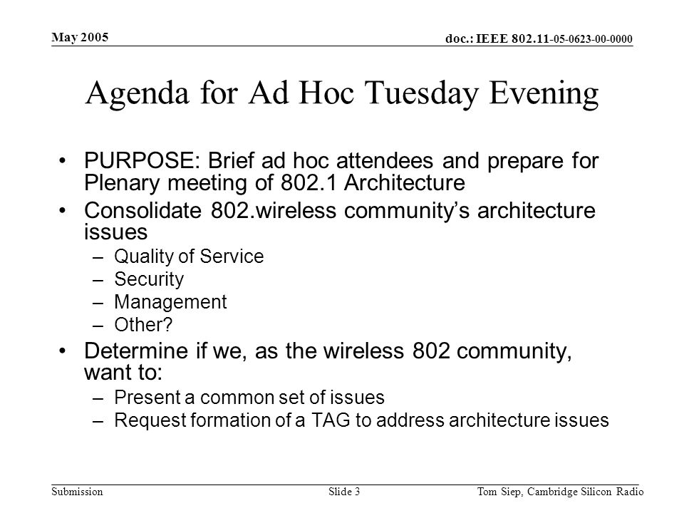 doc.: IEEE 802.11- 05-0623-00-0000 Submission May 2005 Tom Siep, Cambridge Silicon RadioSlide 3 Agenda for Ad Hoc Tuesday Evening PURPOSE: Brief ad hoc attendees and prepare for Plenary meeting of 802.1 Architecture Consolidate 802.wireless communitys architecture issues –Quality of Service –Security –Management –Other.