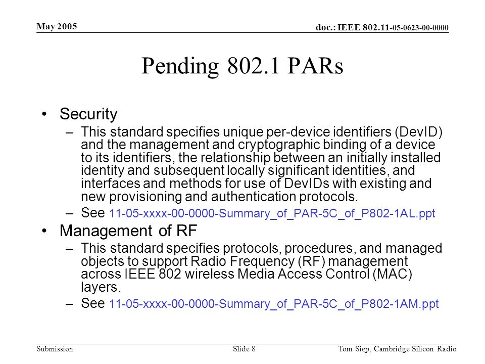doc.: IEEE 802.11- 05-0623-00-0000 Submission May 2005 Tom Siep, Cambridge Silicon RadioSlide 8 Pending 802.1 PARs Security –This standard specifies unique per-device identifiers (DevID) and the management and cryptographic binding of a device to its identifiers, the relationship between an initially installed identity and subsequent locally significant identities, and interfaces and methods for use of DevIDs with existing and new provisioning and authentication protocols.