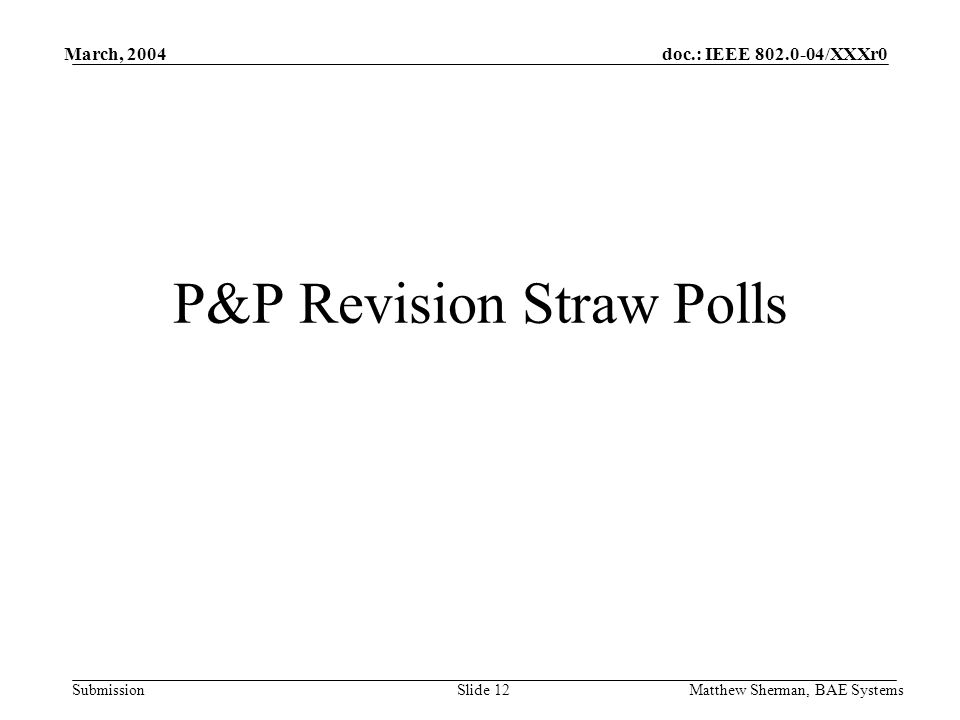 doc.: IEEE 802.0-04/XXXr0 Submission March, 2004 Matthew Sherman, BAE SystemsSlide 12 P&P Revision Straw Polls
