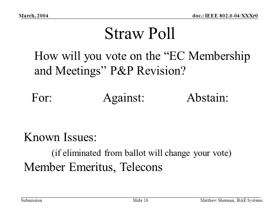 doc.: IEEE 802.0-04/XXXr0 Submission March, 2004 Matthew Sherman, BAE SystemsSlide 16 Straw Poll How will you vote on the EC Membership and Meetings P&P Revision.