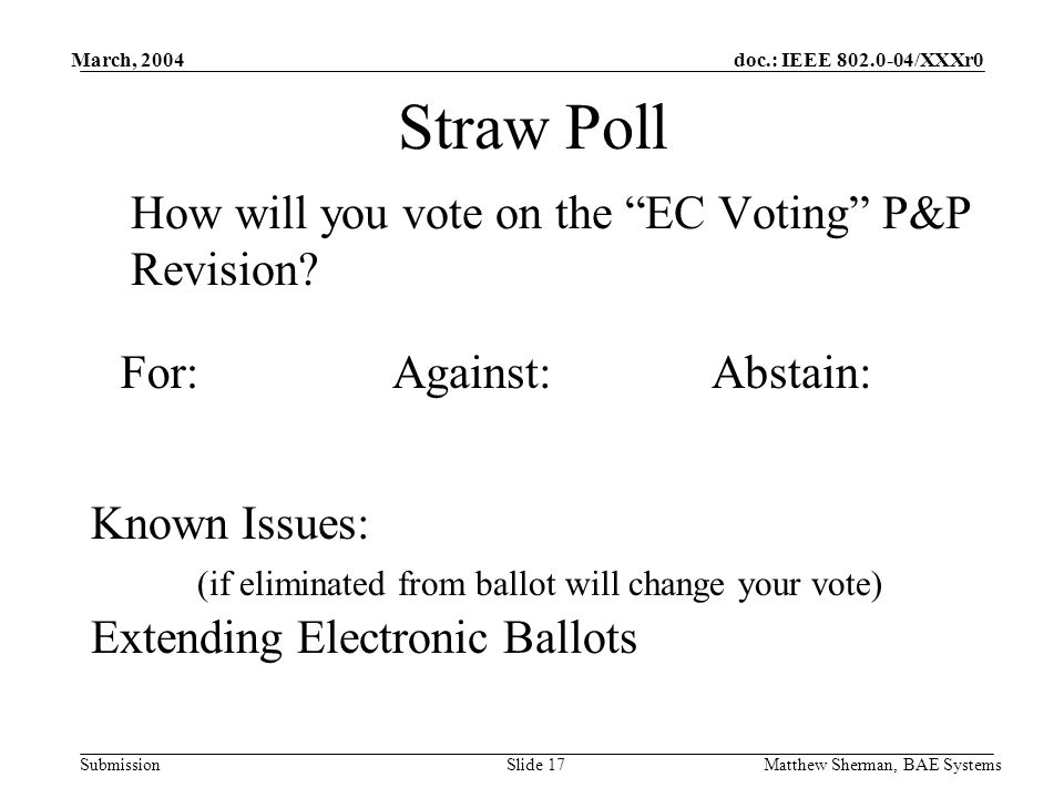 doc.: IEEE 802.0-04/XXXr0 Submission March, 2004 Matthew Sherman, BAE SystemsSlide 17 Straw Poll How will you vote on the EC Voting P&P Revision.