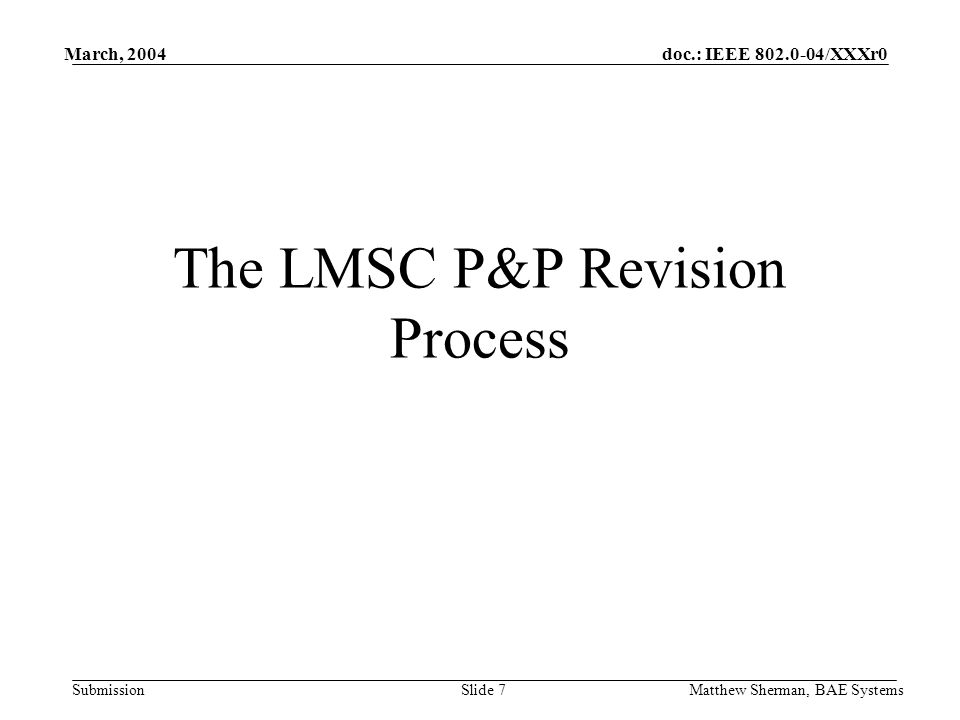 doc.: IEEE 802.0-04/XXXr0 Submission March, 2004 Matthew Sherman, BAE SystemsSlide 7 The LMSC P&P Revision Process