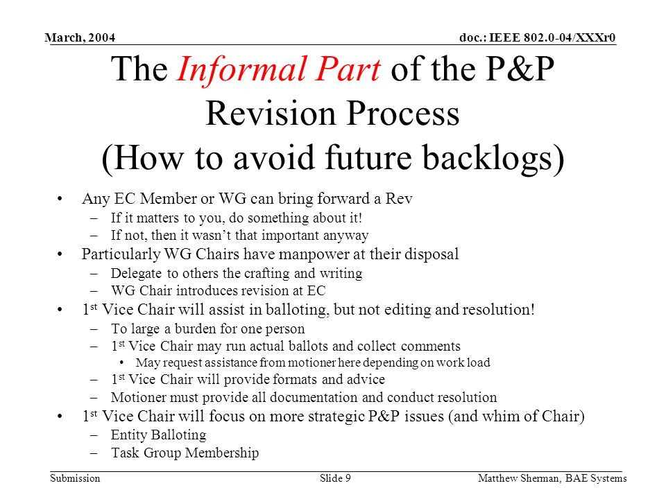 doc.: IEEE 802.0-04/XXXr0 Submission March, 2004 Matthew Sherman, BAE SystemsSlide 9 The Informal Part of the P&P Revision Process (How to avoid future backlogs) Any EC Member or WG can bring forward a Rev –If it matters to you, do something about it.