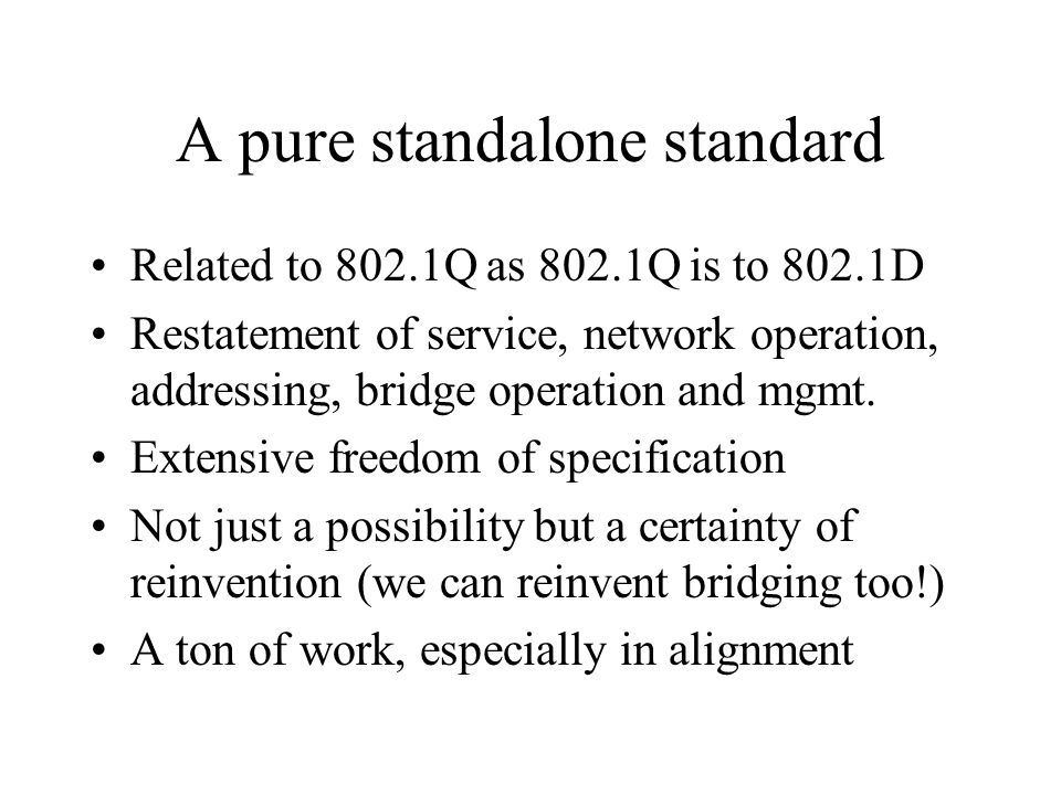 A pure standalone standard Related to 802.1Q as 802.1Q is to 802.1D Restatement of service, network operation, addressing, bridge operation and mgmt.